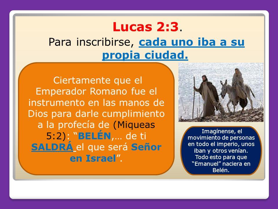 Lucas 2:3. Para inscribirse, cada uno iba a su propia ciudad. Ciertamente que el Emperador Romano fue el instrumento en las manos de Dios para darle c