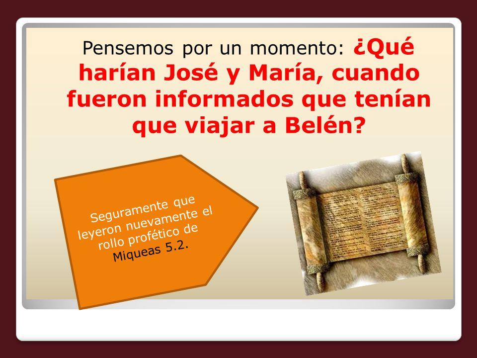 Pensemos por un momento: ¿Qué harían José y María, cuando fueron informados que tenían que viajar a Belén? Seguramente que leyeron nuevamente el rollo