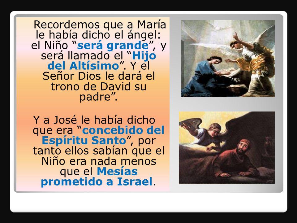 Recordemos que a María le había dicho el ángel: el Niño será grande, y será llamado el Hijo del Altísimo. Y el Señor Dios le dará el trono de David su