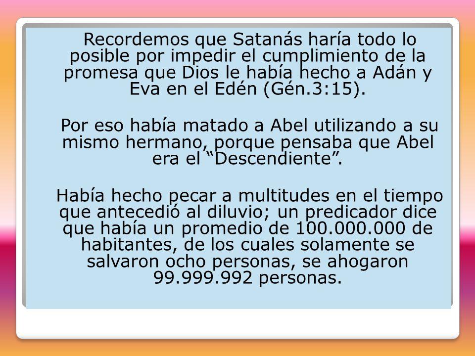Recordemos que Satanás haría todo lo posible por impedir el cumplimiento de la promesa que Dios le había hecho a Adán y Eva en el Edén (Gén.3:15). Por