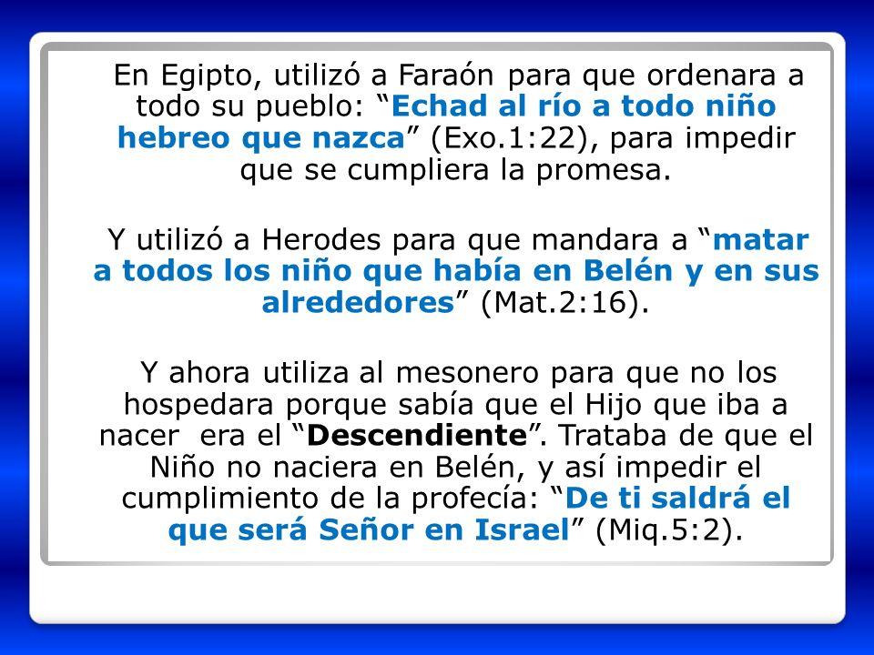 En Egipto, utilizó a Faraón para que ordenara a todo su pueblo: Echad al río a todo niño hebreo que nazca (Exo.1:22), para impedir que se cumpliera la