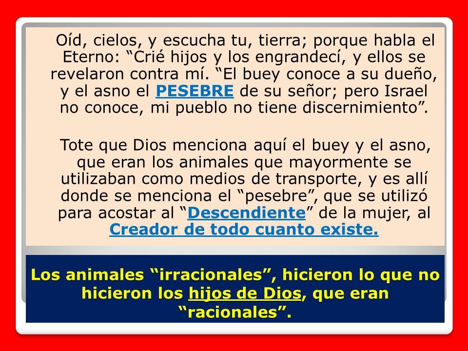 Los animales irracionales, hicieron lo que no hicieron los hijos de Dios, que eran racionales. Oíd, cielos, y escucha tu, tierra; porque habla el Eter