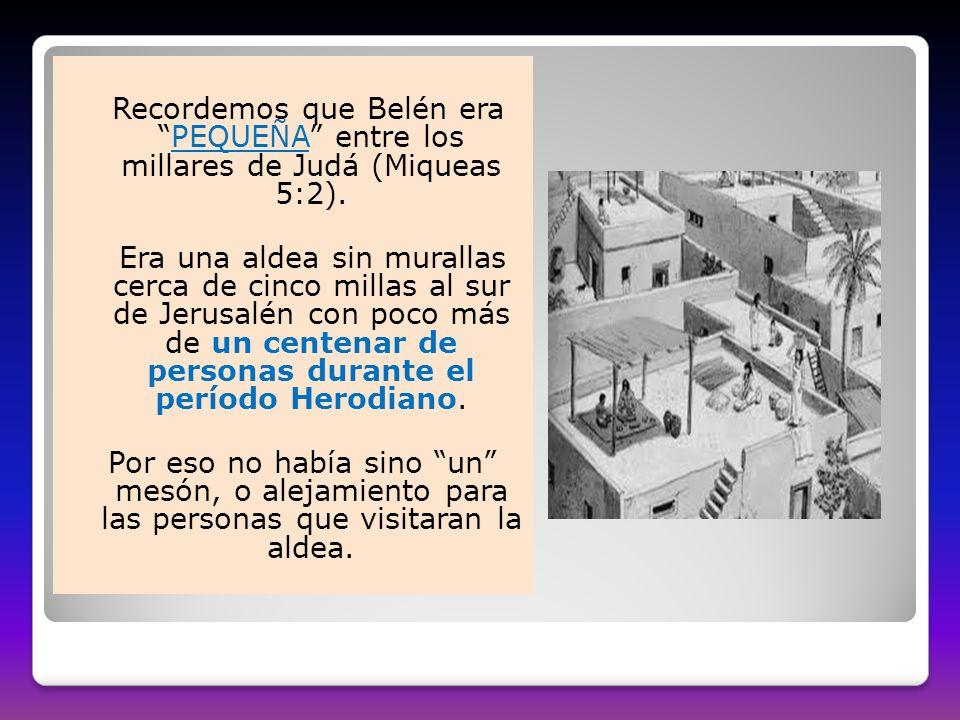 Recordemos que Belén eraPEQUEÑA entre los millares de Judá (Miqueas 5:2). Era una aldea sin murallas cerca de cinco millas al sur de Jerusalén con poc