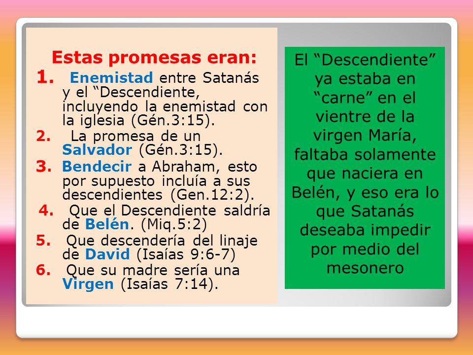Estas promesas eran: 1. Enemistad entre Satanás y el Descendiente, incluyendo la enemistad con la iglesia (Gén.3:15). 2. La promesa de un Salvador (Gé
