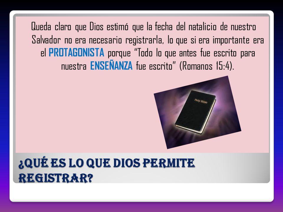 ¿Qué es lo que Dios permite registrar? Queda claro que Dios estimó que la fecha del natalicio de nuestro Salvador no era necesario registrarla, lo que
