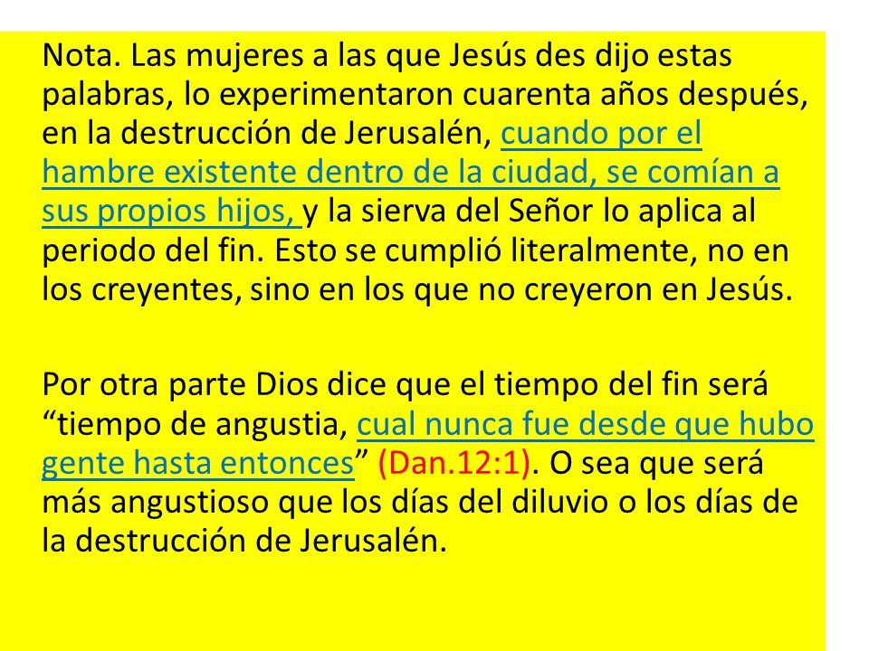 Nota. Las mujeres a las que Jesús des dijo estas palabras, lo experimentaron cuarenta años después, en la destrucción de Jerusalén, cuando por el hamb
