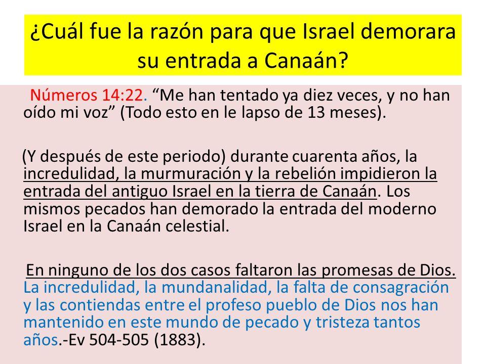 ¿Cuál fue la razón para que Israel demorara su entrada a Canaán? Números 14:22. Me han tentado ya diez veces, y no han oído mi voz (Todo esto en le la