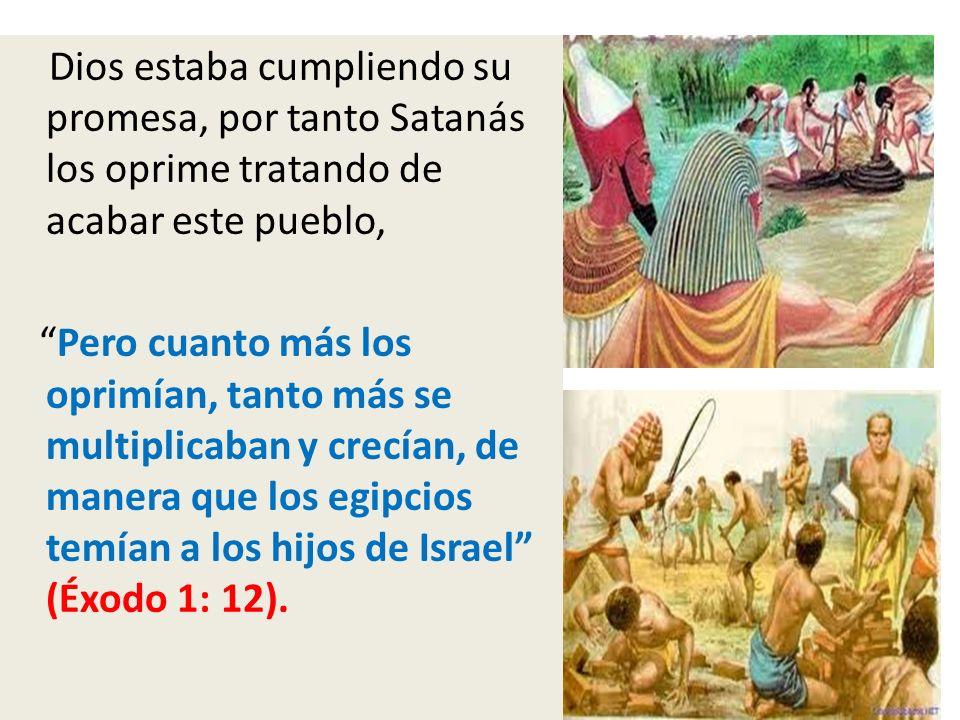 Dios estaba cumpliendo su promesa, por tanto Satanás los oprime tratando de acabar este pueblo, Pero cuanto más los oprimían, tanto más se multiplicab
