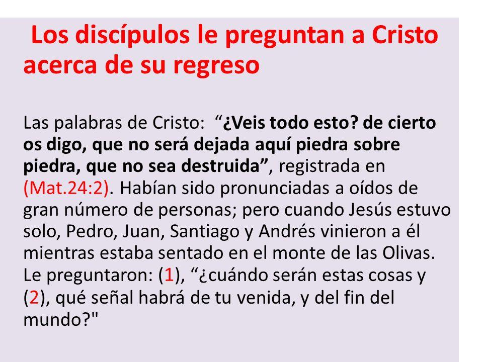 Los discípulos le preguntan a Cristo acerca de su regreso Las palabras de Cristo: ¿Veis todo esto? de cierto os digo, que no será dejada aquí piedra s