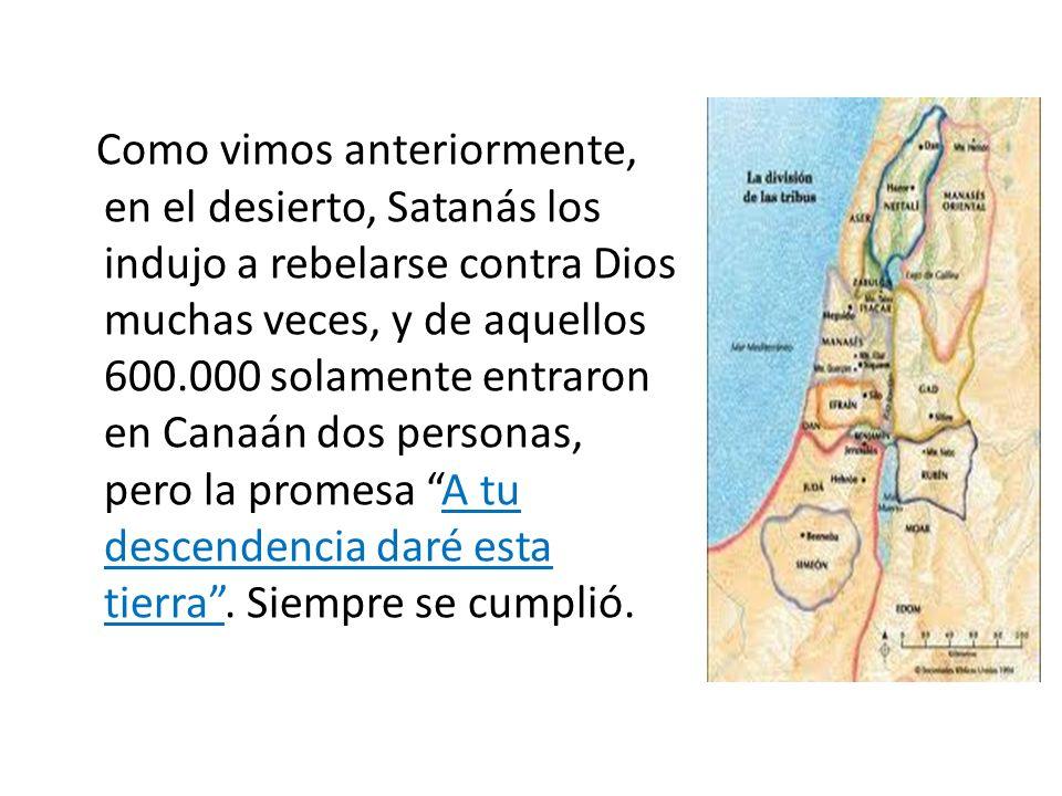 Como vimos anteriormente, en el desierto, Satanás los indujo a rebelarse contra Dios muchas veces, y de aquellos 600.000 solamente entraron en Canaán