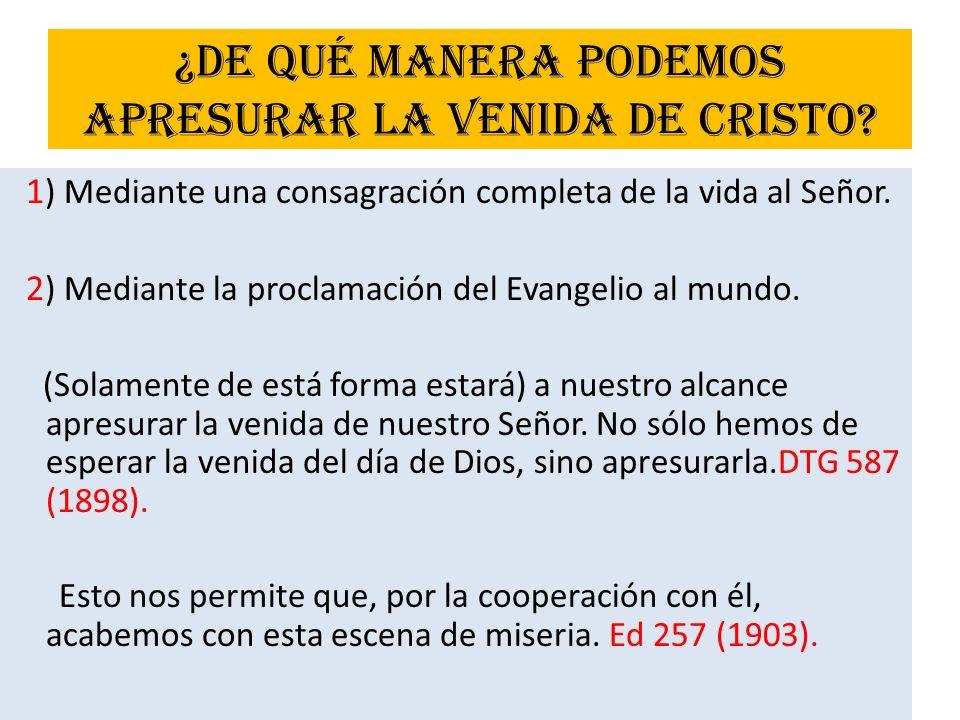 ¿De qué manera podemos apresurar la venida de Cristo? 1 ) Mediante una consagración completa de la vida al Señor. 2 ) Mediante la proclamación del Eva