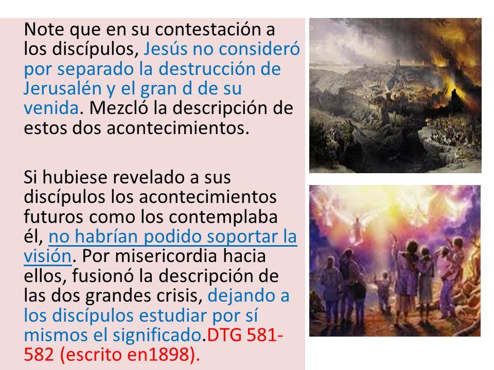 Note que en su contestación a los discípulos, Jesús no consideró por separado la destrucción de Jerusalén y el gran d de su venida. Mezcló la descripc