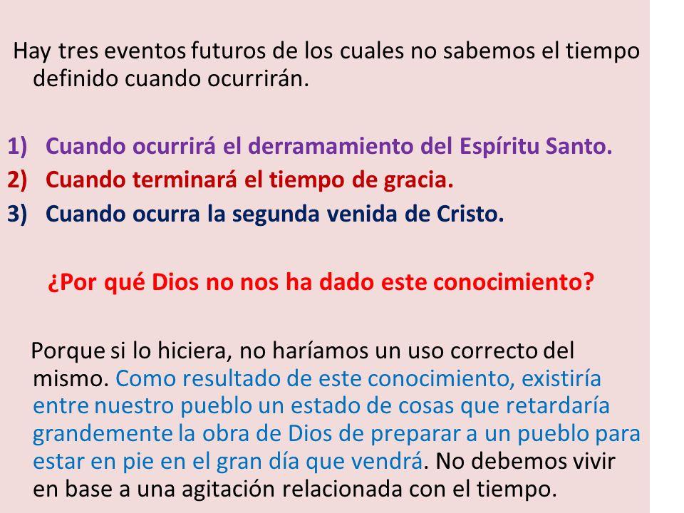 Hay tres eventos futuros de los cuales no sabemos el tiempo definido cuando ocurrirán. 1)Cuando ocurrirá el derramamiento del Espíritu Santo. 2)Cuando