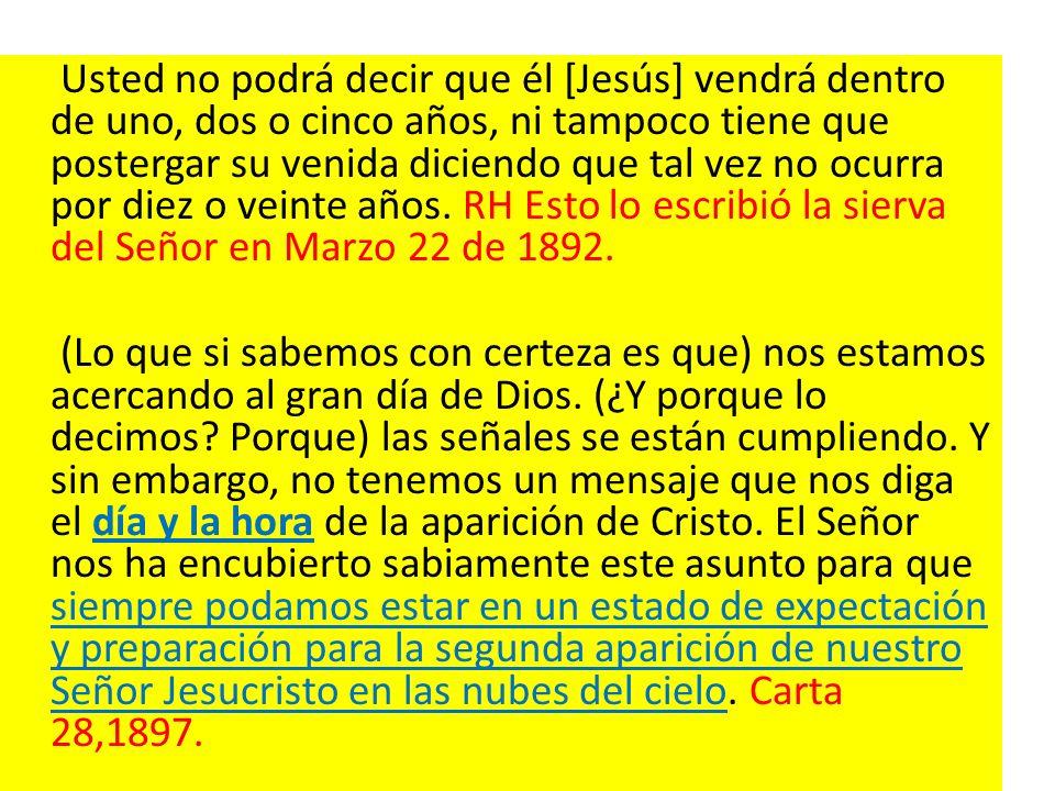 Usted no podrá decir que él [Jesús] vendrá dentro de uno, dos o cinco años, ni tampoco tiene que postergar su venida diciendo que tal vez no ocurra po