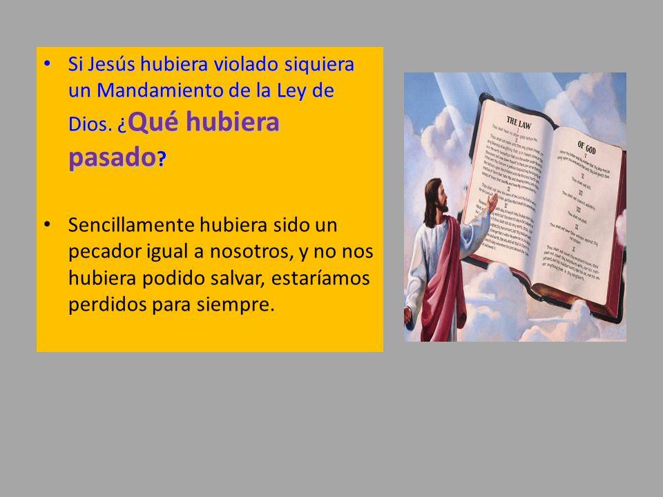 Si Jesús hubiera violado siquiera un Mandamiento de la Ley de Dios. ¿ Qué hubiera pasado ? Si Jesús hubiera violado siquiera un Mandamiento de la Ley