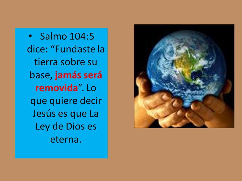 Salmo 104:5 dice: Fundaste la tierra sobre su base, jamás será removida. Lo que quiere decir Jesús es que La Ley de Dios es eterna.