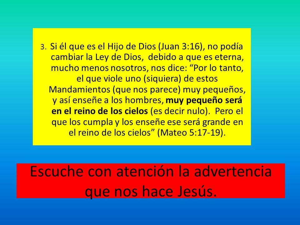 Escuche con atención la advertencia que nos hace Jesús. 3. Si él que es el Hijo de Dios (Juan 3:16), no podía cambiar la Ley de Dios, debido a que es