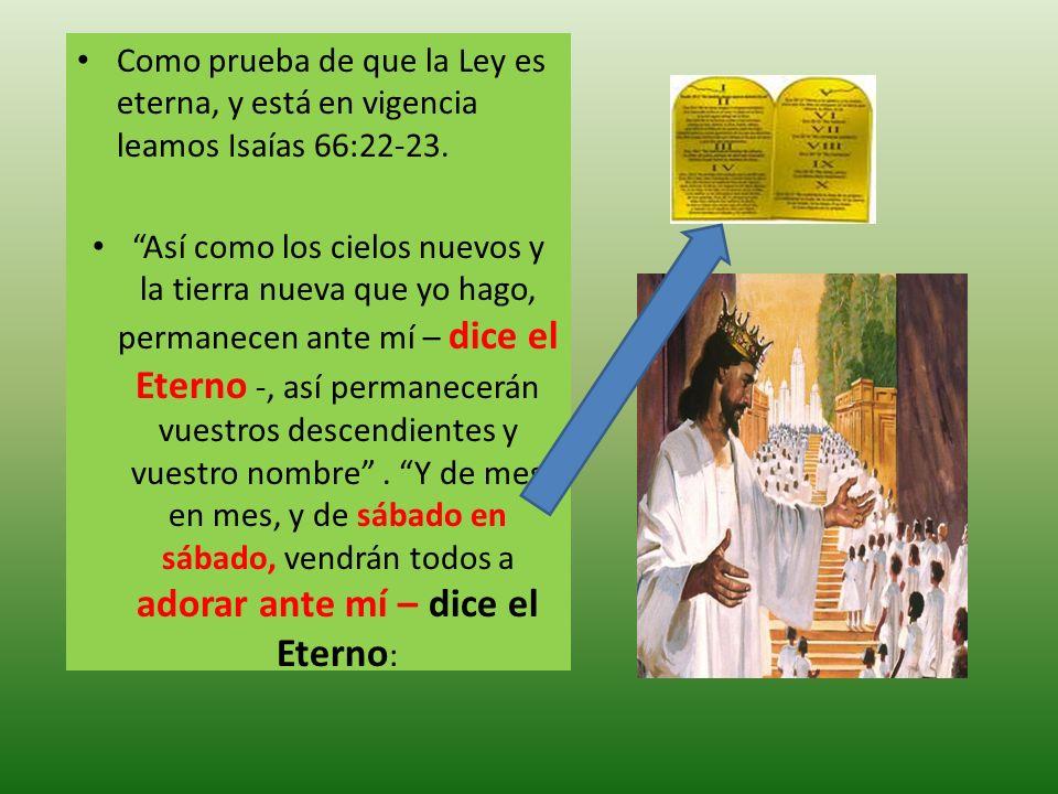 Como prueba de que la Ley es eterna, y está en vigencia leamos Isaías 66:22-23. Así como los cielos nuevos y la tierra nueva que yo hago, permanecen a