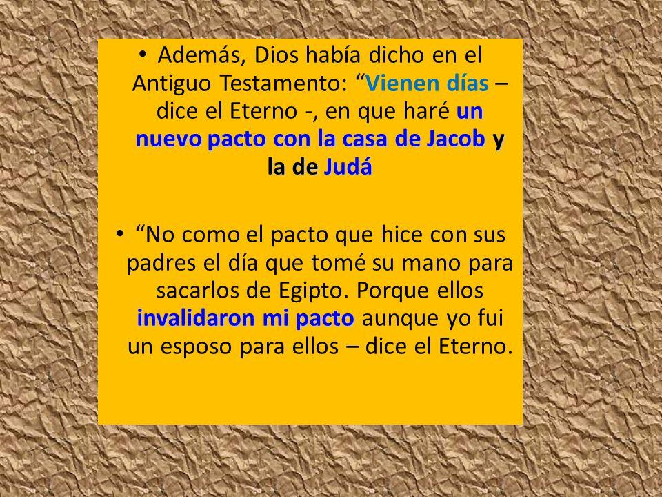 un nuevo pacto con la casa de Jacob y la de Judá Además, Dios había dicho en el Antiguo Testamento: Vienen días – dice el Eterno -, en que haré un nue