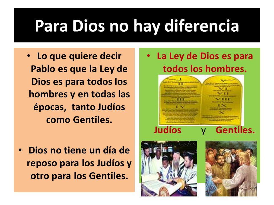 Para Dios no hay diferencia Lo que quiere decir Pablo es que la Ley de Dios es para todos los hombres y en todas las épocas, tanto Judíos como Gentile