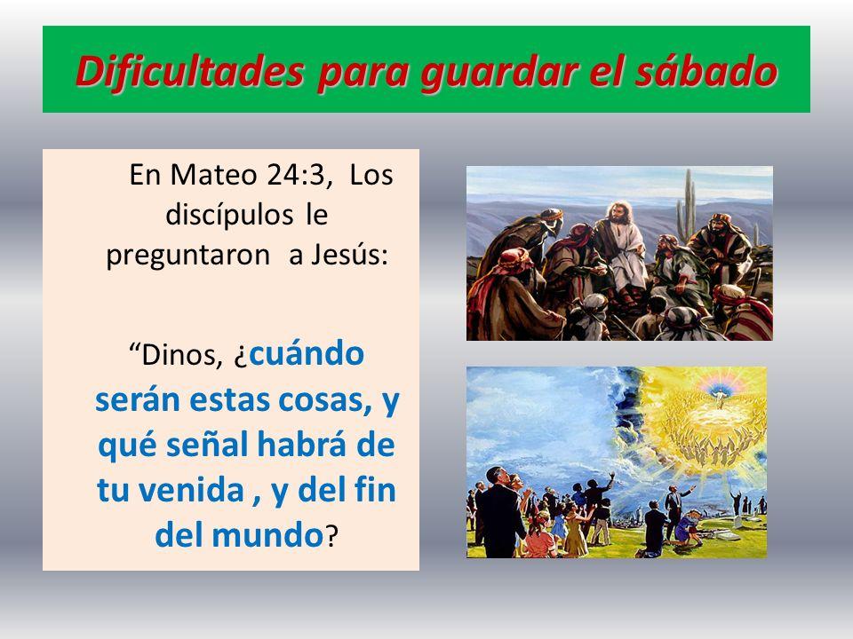 Dificultades para guardar el sábado En Mateo 24:3, Los discípulos le preguntaron a Jesús: Dinos, ¿ cuándo serán estas cosas, y qué señal habrá de tu v
