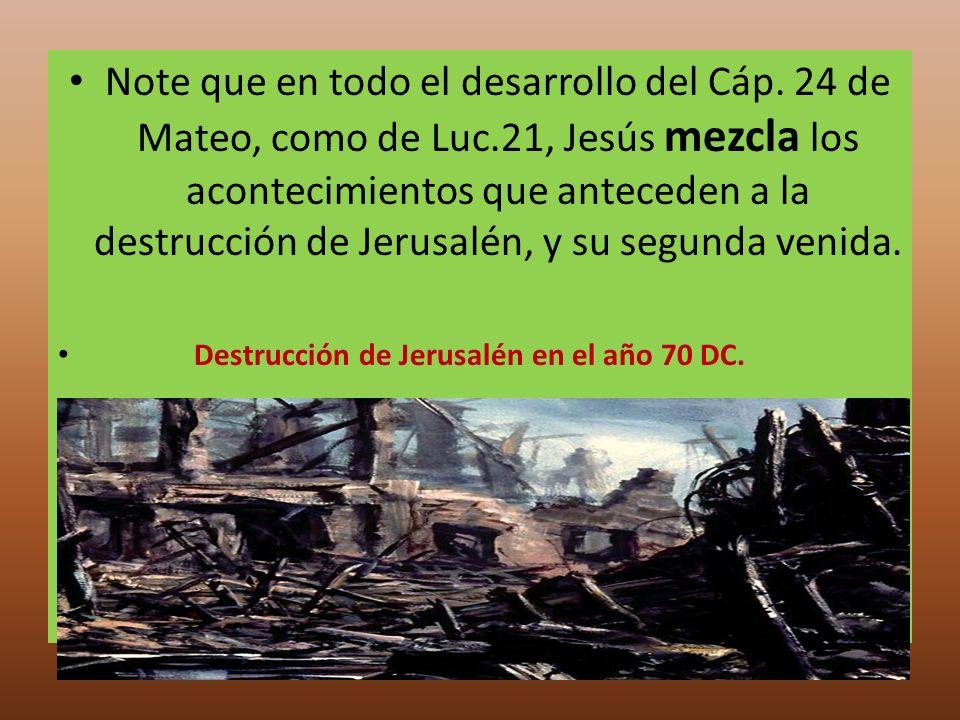 Note que en todo el desarrollo del Cáp. 24 de Mateo, como de Luc.21, Jesús mezcla los acontecimientos que anteceden a la destrucción de Jerusalén, y s
