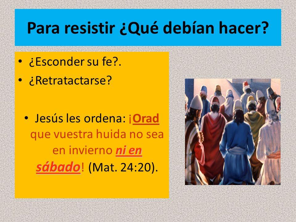 Para resistir ¿Qué debían hacer? ¿Esconder su fe?. ¿Retratactarse? ni en sábado Jesús les ordena: ¡Orad que vuestra huida no sea en invierno ni en sáb