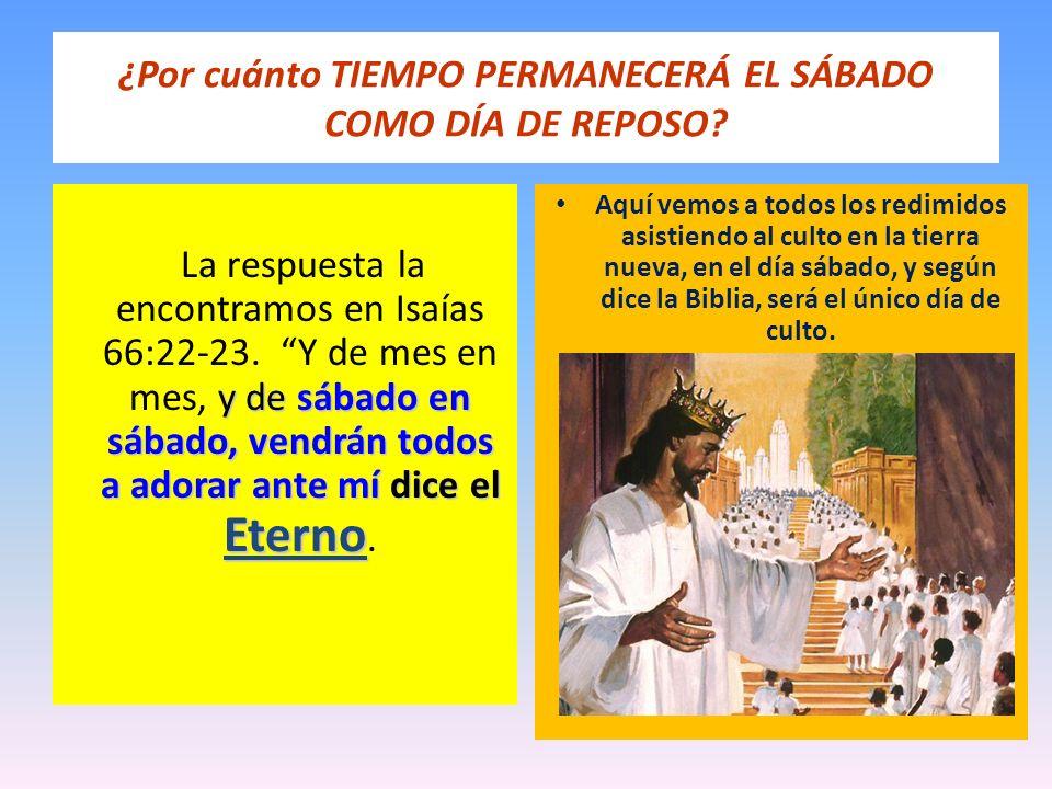 ¿Por cuánto TIEMPO PERMANECERÁ EL SÁBADO COMO DÍA DE REPOSO? y de sábado en sábado, vendrán todos a adorar ante mí dice el Eterno La respuesta la enco
