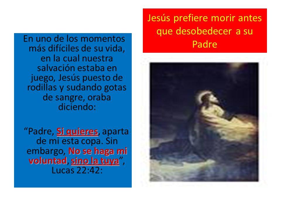 Jesús prefiere morir antes que desobedecer a su Padre En uno de los momentos más difíciles de su vida, en la cual nuestra salvación estaba en juego, J