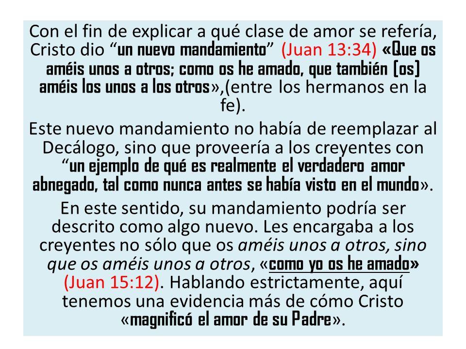 Con el fin de explicar a qué clase de amor se refería, Cristo dio un nuevo mandamiento (Juan 13:34) «Que os améis unos a otros; como os he amado, que