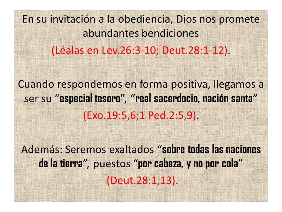 En su invitación a la obediencia, Dios nos promete abundantes bendiciones (Léalas en Lev.26:3-10; Deut.28:1-12). Cuando respondemos en forma positiva,