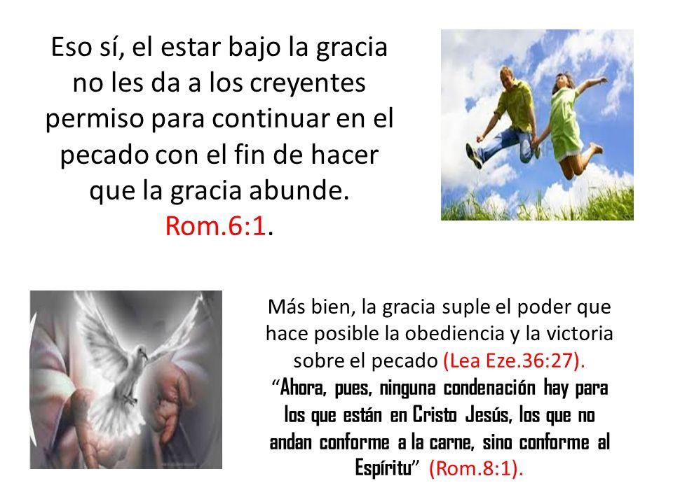 Eso sí, el estar bajo la gracia no les da a los creyentes permiso para continuar en el pecado con el fin de hacer que la gracia abunde. Rom.6:1. Más b