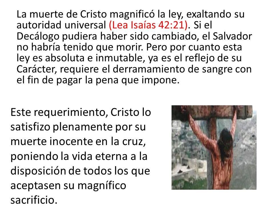 La muerte de Cristo magnificó la ley, exaltando su autoridad universal (Lea Isaías 42:21). Si el Decálogo pudiera haber sido cambiado, el Salvador no