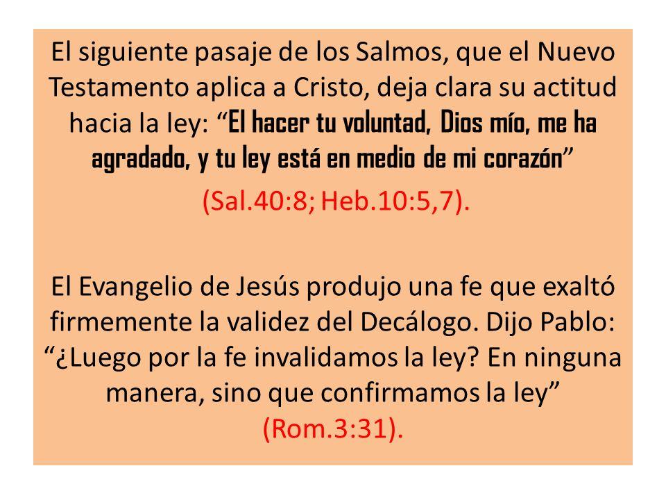 El siguiente pasaje de los Salmos, que el Nuevo Testamento aplica a Cristo, deja clara su actitud hacia la ley: El hacer tu voluntad, Dios mío, me ha