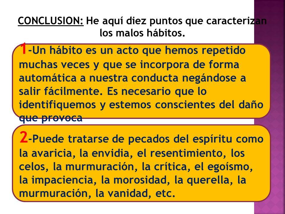 CONCLUSION: He aquí diez puntos que caracterizan los malos hábitos. 2 -Puede tratarse de pecados del espíritu como la avaricia, la envidia, el resenti