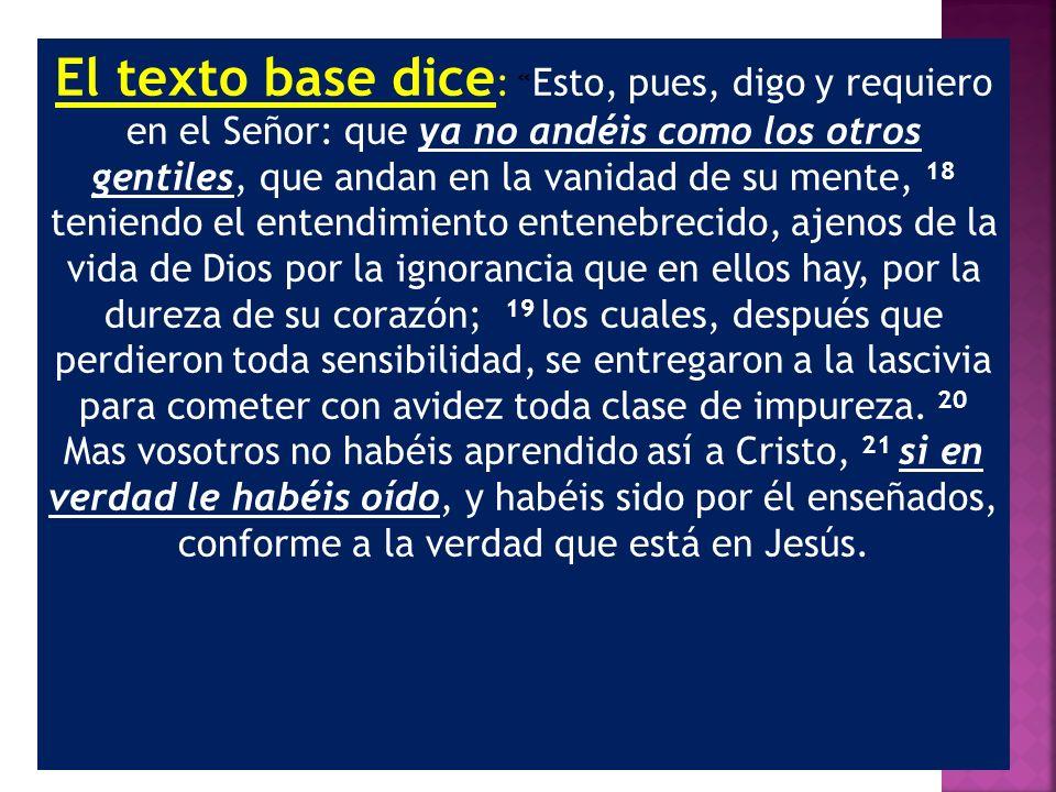 El texto base dice : « Esto, pues, digo y requiero en el Señor: que ya no andéis como los otros gentiles, que andan en la vanidad de su mente, 18 teni
