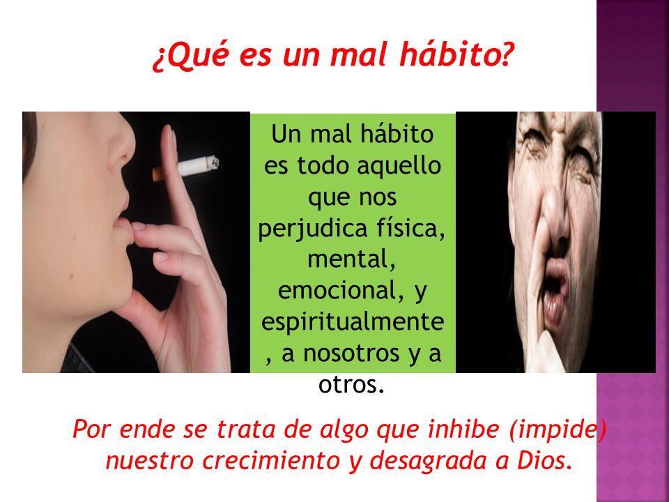 ¿Qué es un mal hábito? Un mal hábito es todo aquello que nos perjudica física, mental, emocional, y espiritualmente, a nosotros y a otros. Por ende se