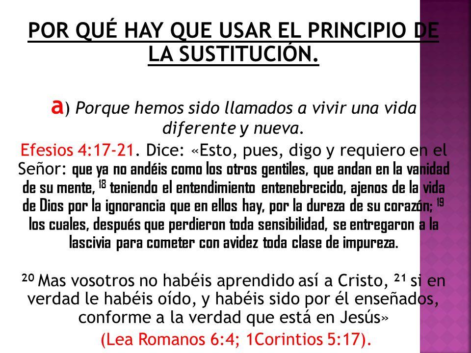 POR QUÉ HAY QUE USAR EL PRINCIPIO DE LA SUSTITUCIÓN. a ) Porque hemos sido llamados a vivir una vida diferente y nueva. Efesios 4:17-21. Dice: «Esto,