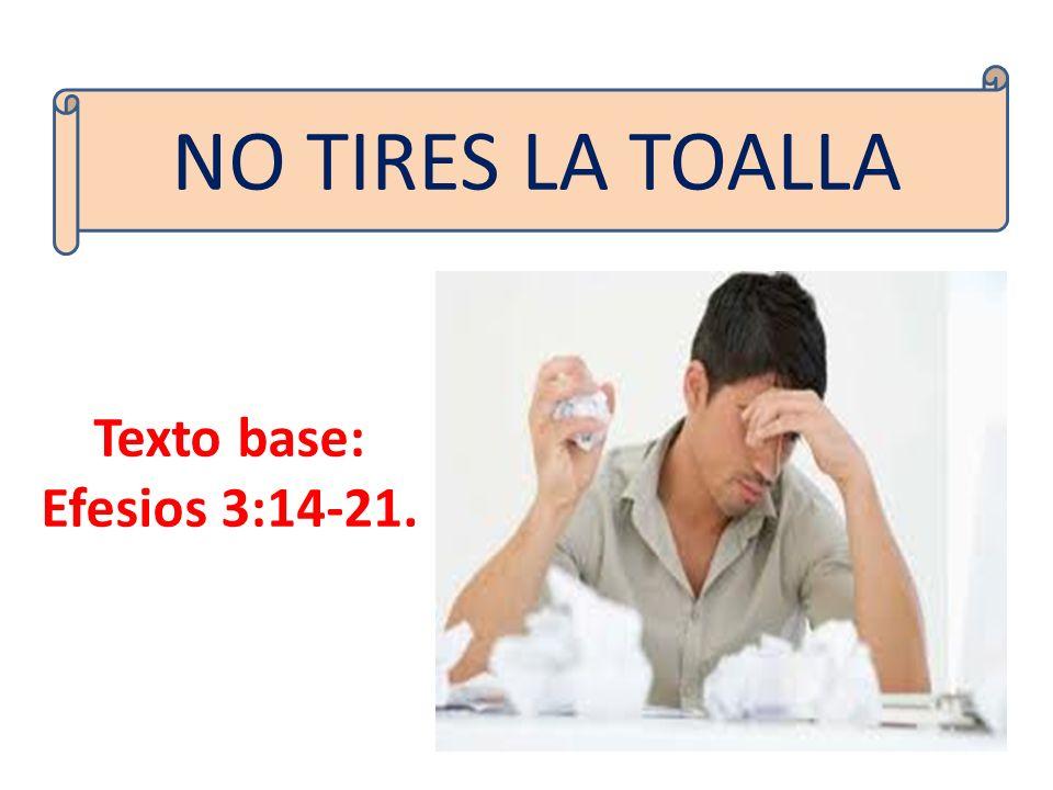 Texto base: Efesios 3:14-21. NO TIRES LA TOALLA