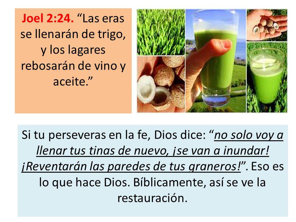 Joel 2:24. Las eras se llenarán de trigo, y los lagares rebosarán de vino y aceite. Si tu perseveras en la fe, Dios dice: no solo voy a llenar tus tin