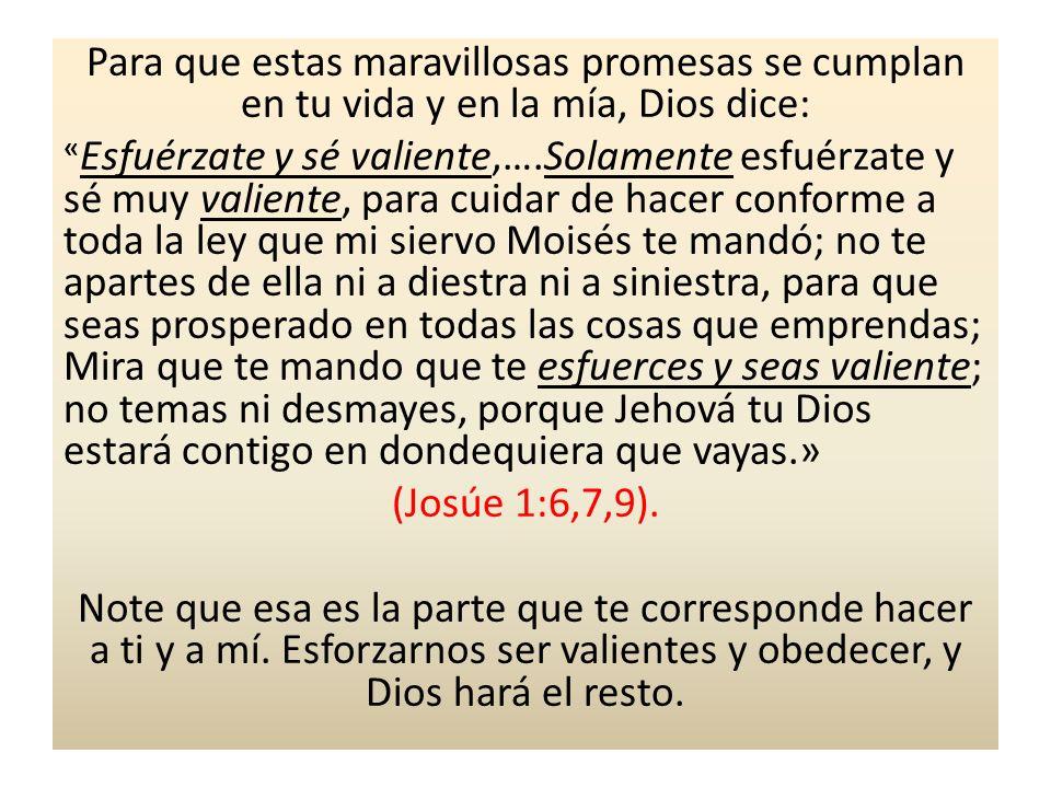Para que estas maravillosas promesas se cumplan en tu vida y en la mía, Dios dice: « Esfuérzate y sé valiente,….Solamente esfuérzate y sé muy valiente