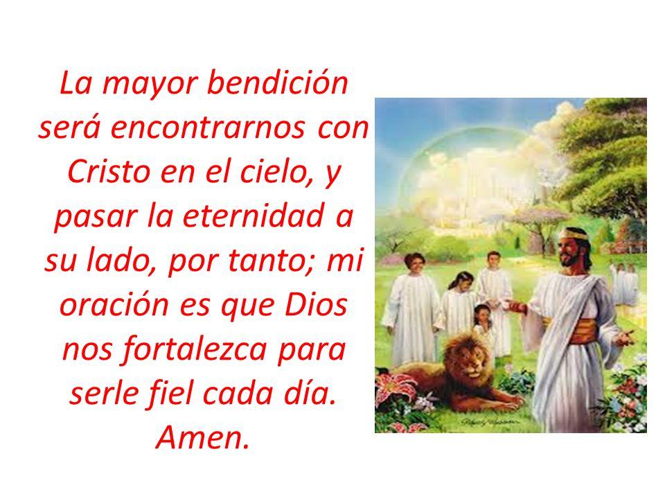 La mayor bendición será encontrarnos con Cristo en el cielo, y pasar la eternidad a su lado, por tanto; mi oración es que Dios nos fortalezca para ser