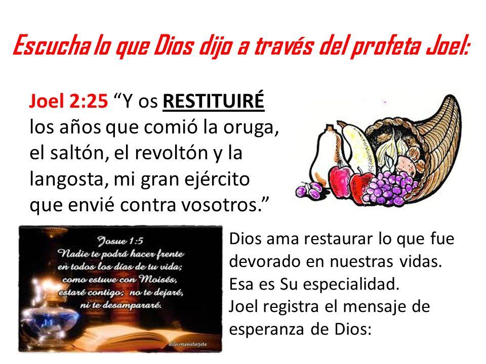 Escucha lo que Dios dijo a través del profeta Joel: Joel 2:25 Y os RESTITUIRÉ los años que comió la oruga, el saltón, el revoltón y la langosta, mi gr