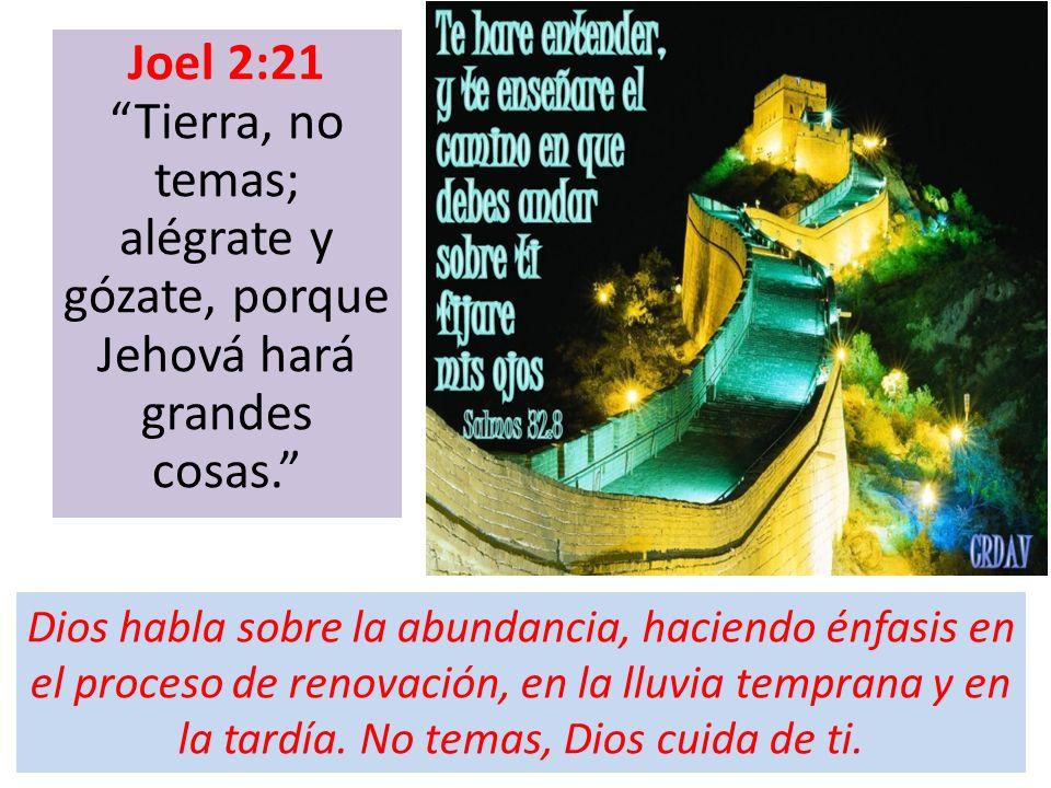Joel 2:21 Tierra, no temas; alégrate y gózate, porque Jehová hará grandes cosas. Dios habla sobre la abundancia, haciendo énfasis en el proceso de ren