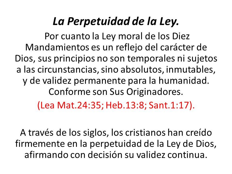 La Perpetuidad de la Ley. Por cuanto la Ley moral de los Diez Mandamientos es un reflejo del carácter de Dios, sus principios no son temporales ni suj