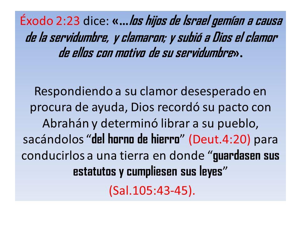 Éxodo 2:23 dice: «… los hijos de Israel gemían a causa de la servidumbre, y clamaron; y subió a Dios el clamor de ellos con motivo de su servidumbre »