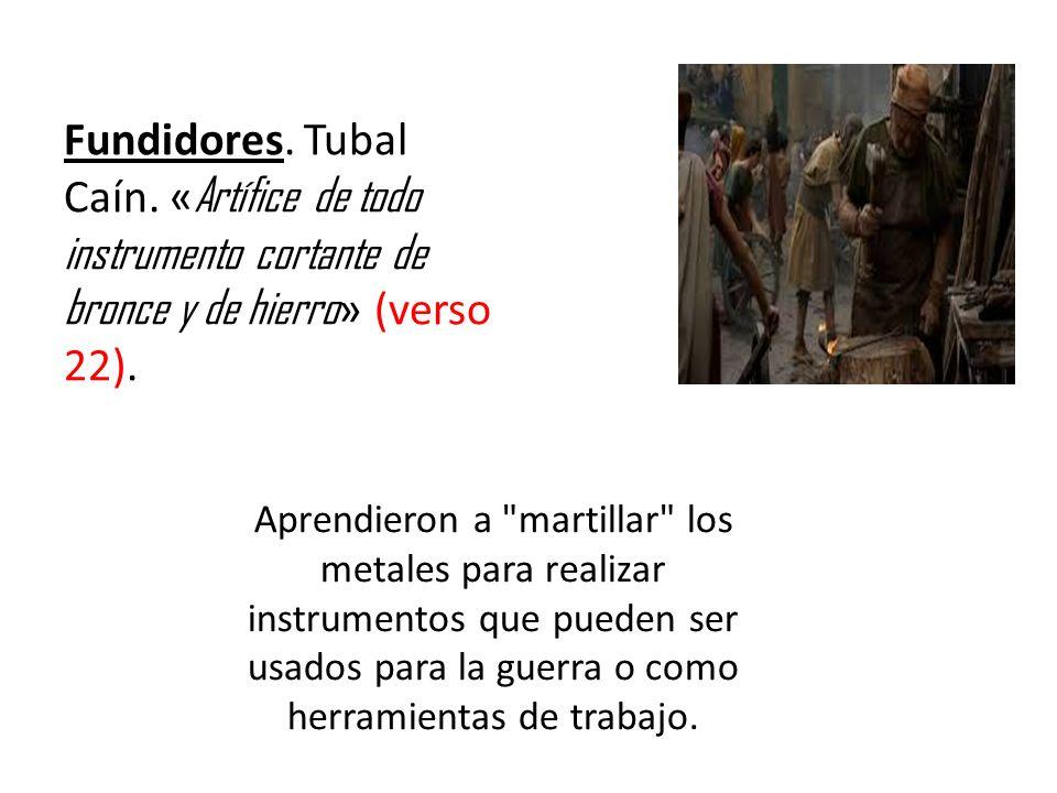 Fundidores. Tubal Caín. « Artífice de todo instrumento cortante de bronce y de hierro » (verso 22). Aprendieron a