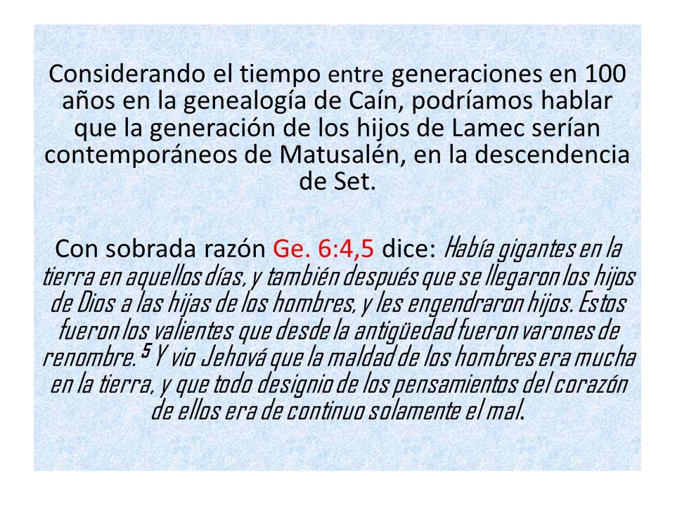 Considerando el tiempo entre generaciones en 100 años en la genealogía de Caín, podríamos hablar que la generación de los hijos de Lamec serían contem