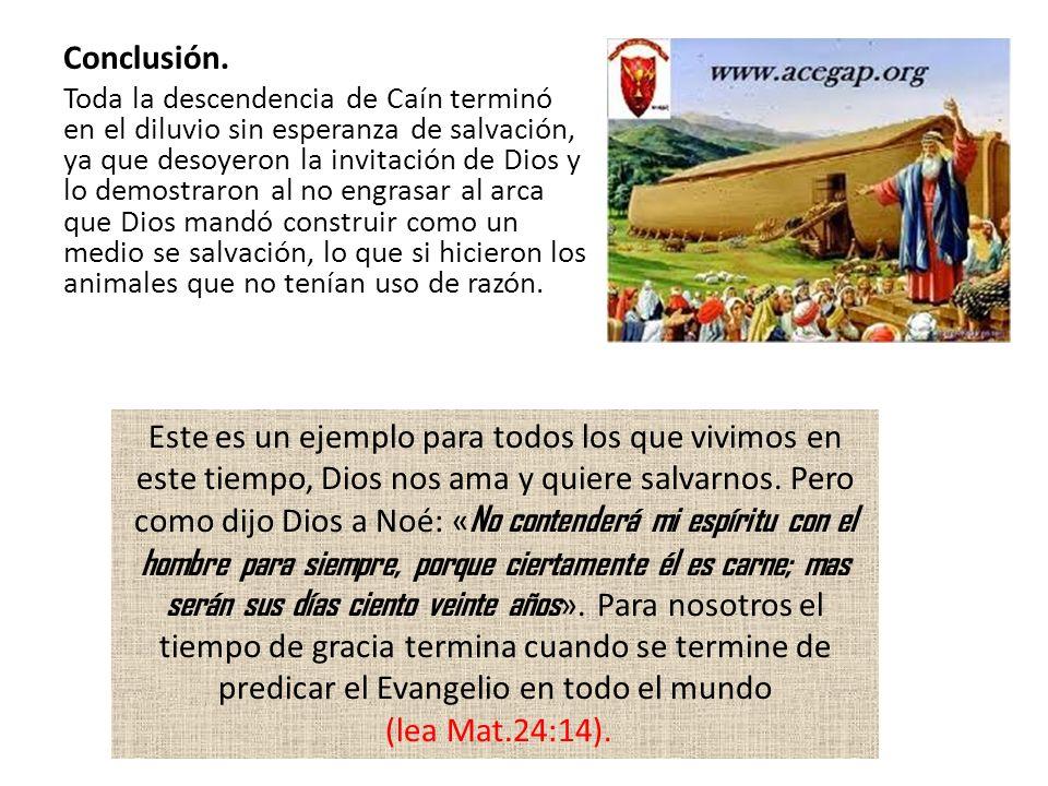 Conclusión. Toda la descendencia de Caín terminó en el diluvio sin esperanza de salvación, ya que desoyeron la invitación de Dios y lo demostraron al