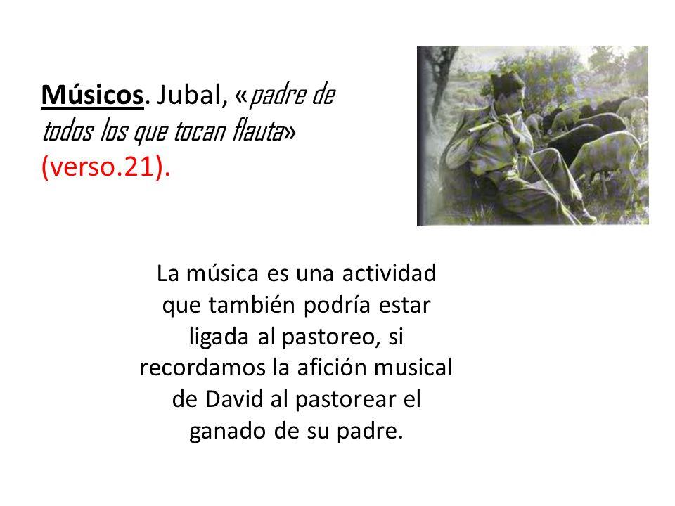 Músicos. Jubal, « padre de todos los que tocan flauta » (verso.21). La música es una actividad que también podría estar ligada al pastoreo, si recorda